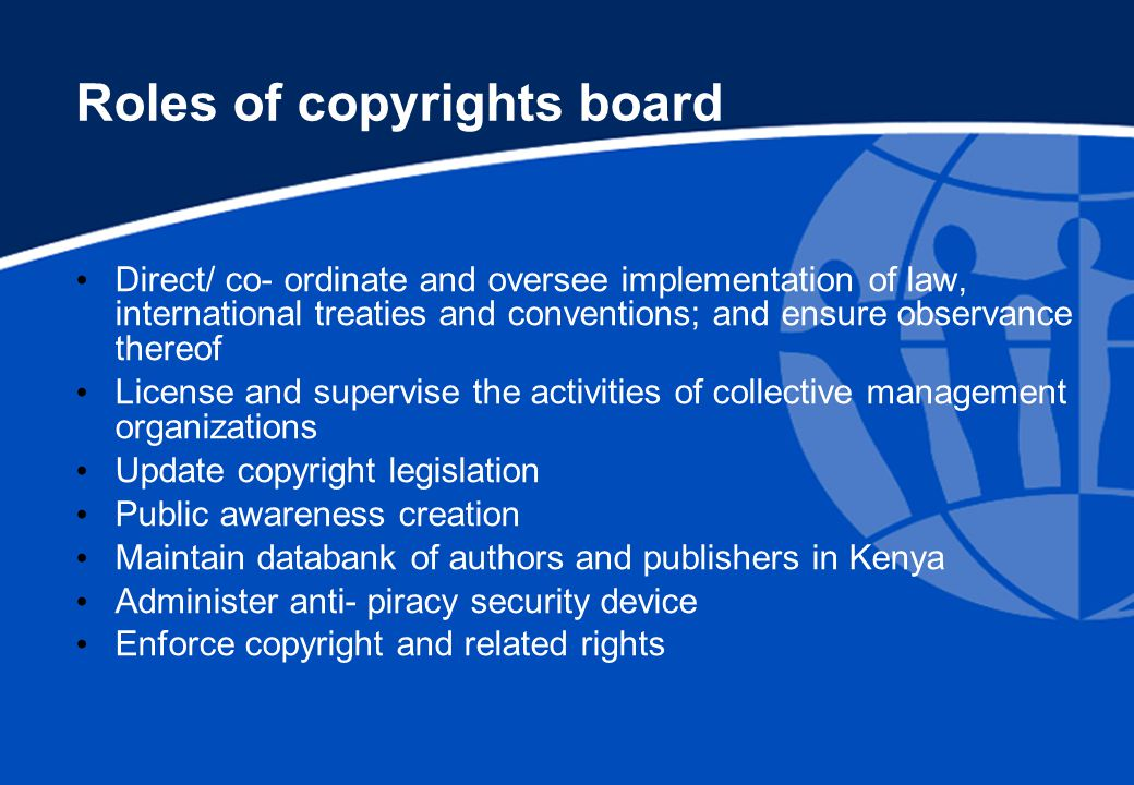 Roles of copyrights board Direct/ co- ordinate and oversee implementation of law, international treaties and conventions; and ensure observance thereof License and supervise the activities of collective management organizations Update copyright legislation Public awareness creation Maintain databank of authors and publishers in Kenya Administer anti- piracy security device Enforce copyright and related rights