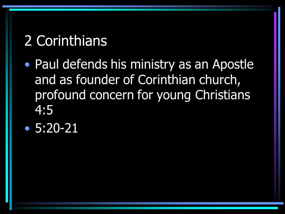 2 Corinthians Paul defends his ministry as an Apostle and as founder of Corinthian church, profound concern for young Christians 4:5 5:20-21