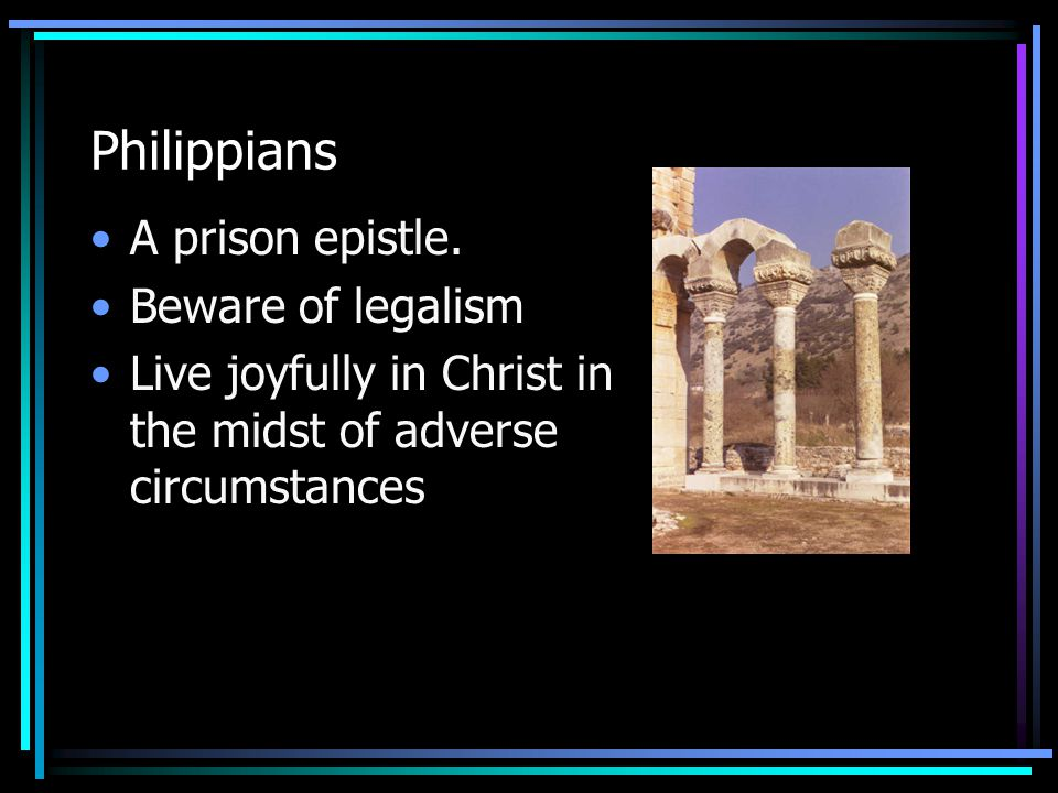 Philippians A prison epistle. Beware of legalism Live joyfully in Christ in the midst of adverse circumstances