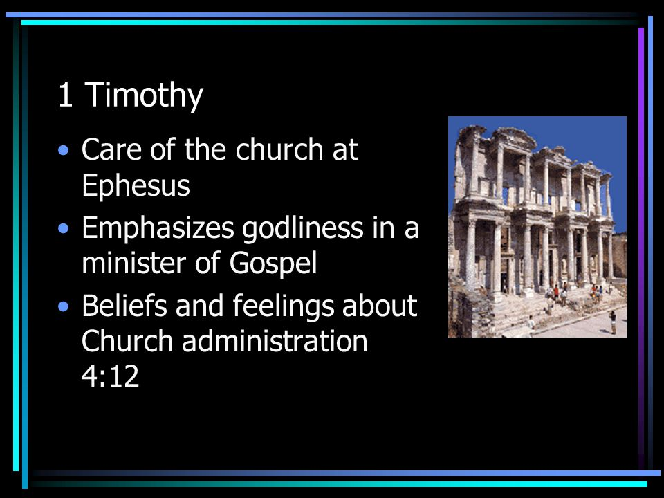 1 Timothy Care of the church at Ephesus Emphasizes godliness in a minister of Gospel Beliefs and feelings about Church administration 4:12