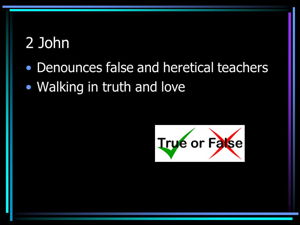 2 John Denounces false and heretical teachers Walking in truth and love
