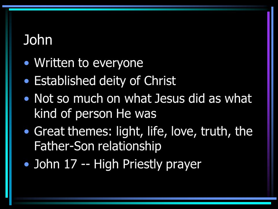 John Written to everyone Established deity of Christ Not so much on what Jesus did as what kind of person He was Great themes: light, life, love, truth, the Father-Son relationship John 17 -- High Priestly prayer