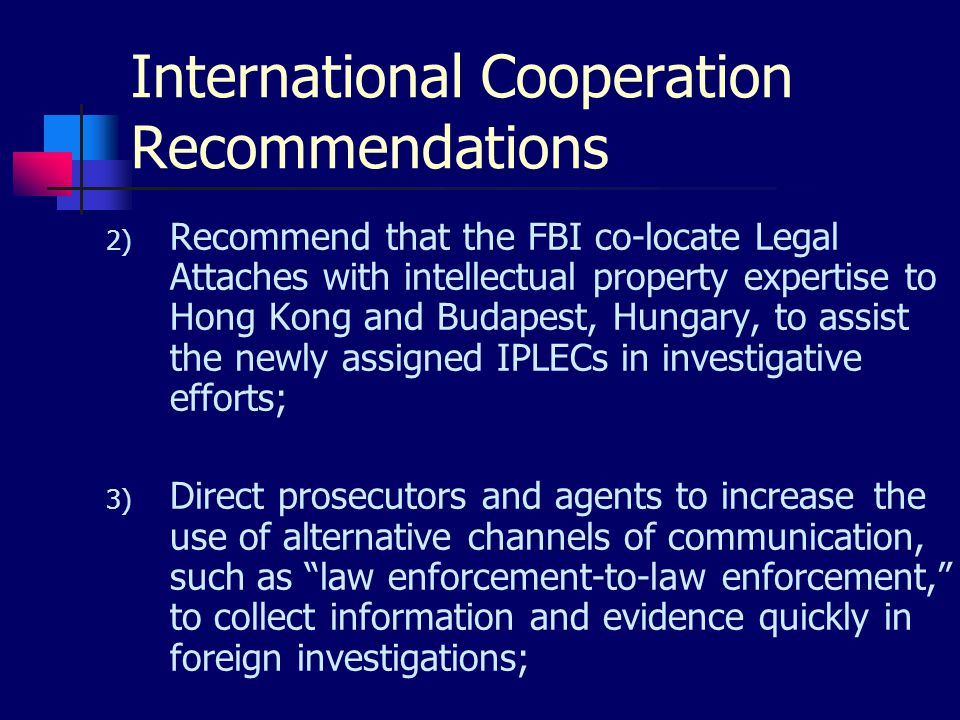 International Cooperation Recommendations 2) Recommend that the FBI co-locate Legal Attaches with intellectual property expertise to Hong Kong and Budapest, Hungary, to assist the newly assigned IPLECs in investigative efforts; 3) Direct prosecutors and agents to increasethe use of alternative channels of communication, such as law enforcement-to-law enforcement, to collect information and evidence quickly in foreign investigations;