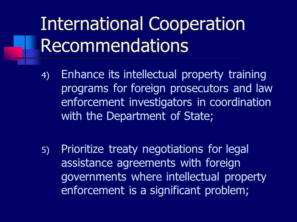International Cooperation Recommendations 4) Enhance its intellectual property training programs for foreign prosecutors and law enforcement investigators in coordination with the Department of State; 5) Prioritize treaty negotiations for legal assistance agreements with foreign governments where intellectual property enforcement is a significant problem;