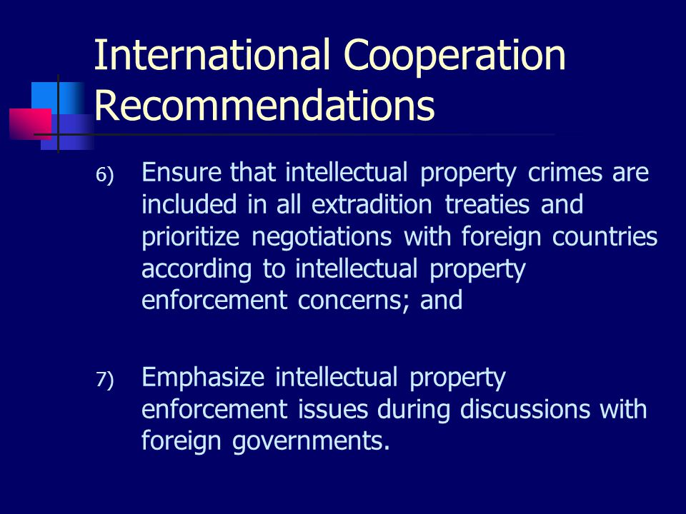 International Cooperation Recommendations 6) Ensure that intellectual property crimes are included in all extradition treaties and prioritize negotiations with foreign countries according to intellectual property enforcement concerns; and 7) Emphasize intellectual property enforcement issues during discussions with foreign governments.