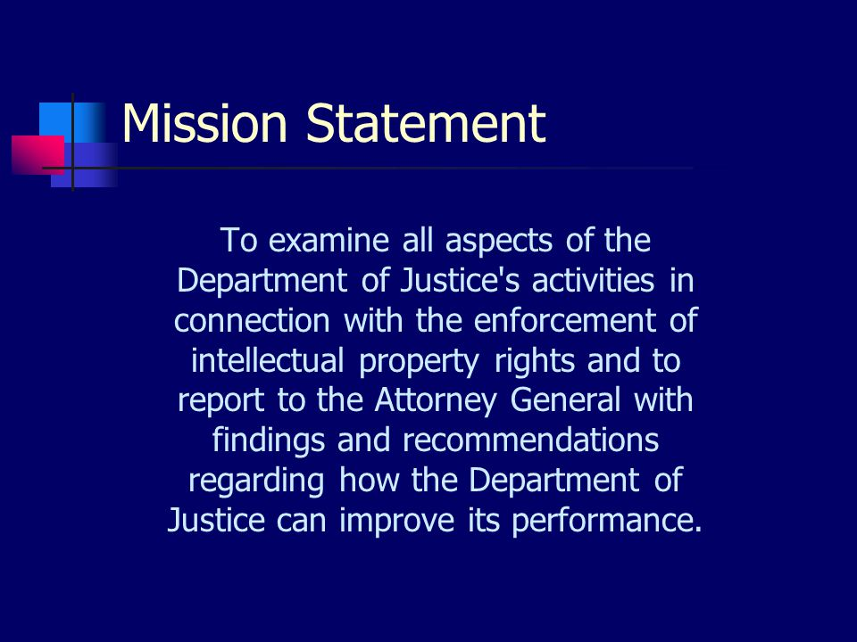 Mission Statement To examine all aspects of the Department of Justice s activities in connection with the enforcement of intellectual property rights and to report to the Attorney General with findings and recommendations regarding how the Department of Justice can improve its performance.