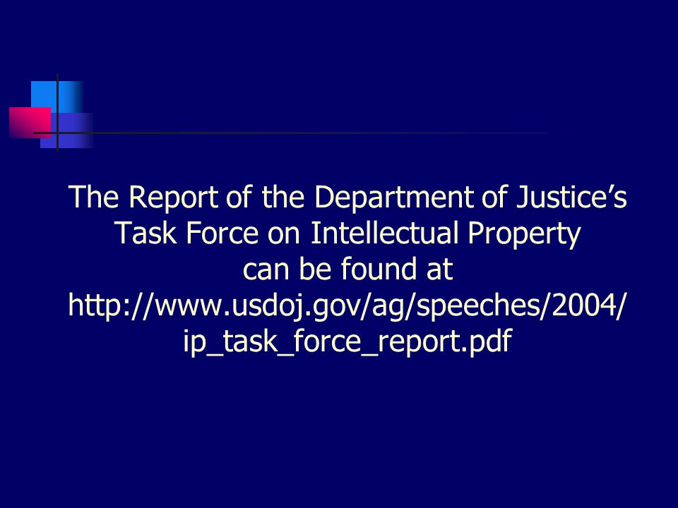 The Report of the Department of Justice's Task Force on Intellectual Property can be found at http://www.usdoj.gov/ag/speeches/2004/ ip_task_force_report.pdf