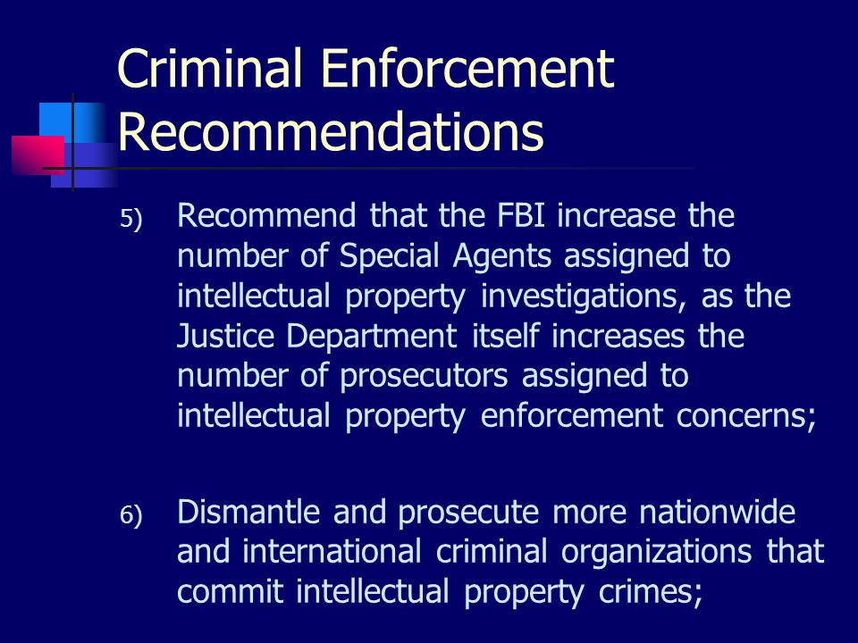 Criminal Enforcement Recommendations 5) Recommend that the FBI increase the number of Special Agents assigned to intellectual property investigations, as the Justice Department itself increases the number of prosecutors assigned to intellectual property enforcement concerns; 6) Dismantle and prosecute more nationwide and international criminal organizations that commit intellectual property crimes;