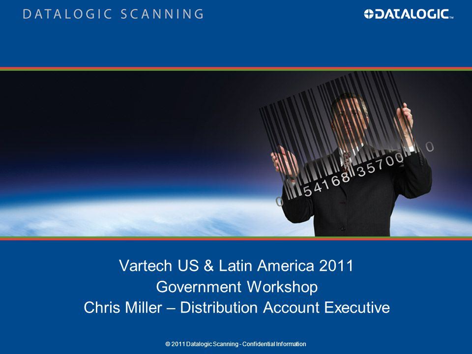 © 2011 Datalogic Scanning - Confidential Information Vartech US & Latin America 2011 Government Workshop Chris Miller – Distribution Account Executive