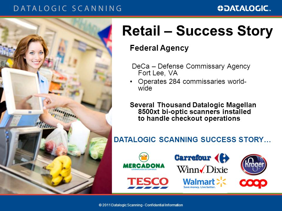 © 2011 Datalogic Scanning - Confidential Information Federal Agency DeCa – Defense Commissary Agency Fort Lee, VA Operates 284 commissaries world- wide Several Thousand Datalogic Magellan 8500xt bi-optic scanners installed to handle checkout operations Retail – Success Story DATALOGIC SCANNING SUCCESS STORY…