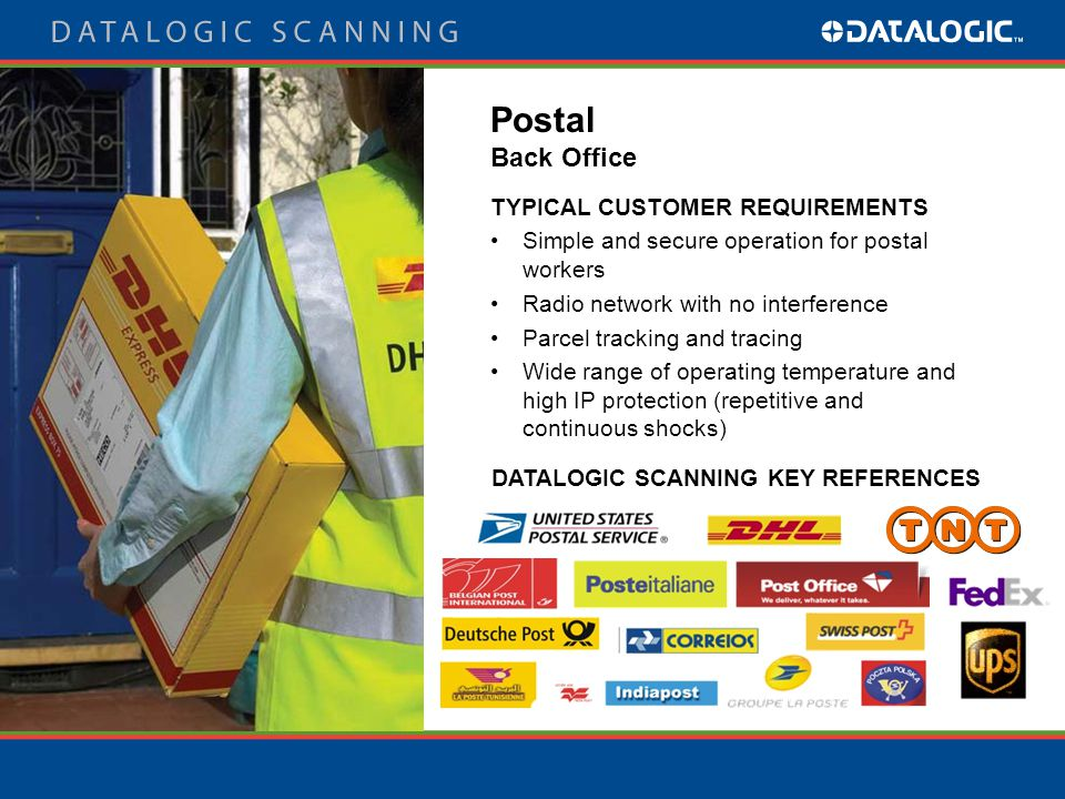 TYPICAL CUSTOMER REQUIREMENTS Simple and secure operation for postal workers Radio network with no interference Parcel tracking and tracing Wide range of operating temperature and high IP protection (repetitive and continuous shocks) DATALOGIC SCANNING KEY REFERENCES Postal Back Office