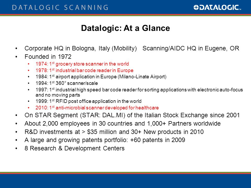 Datalogic Scanning Market Position Source 2010(base year 2009 Handheld Scanners #1 in EMEA, 30.7% mkt share #3 Worldwide, 15.9% mkt share #1 in EMEA, 30.7% mkt share #3 Worldwide, 15.9% mkt share POS Stationary Scanners #1 Worldwide, 31.5% mkt share  The Top Ten Retailers worldwide have installed Datalogic's Fixed scanners  More than 30,000 customers have implemented over 4 million Datalogic handheld scanners since 1998