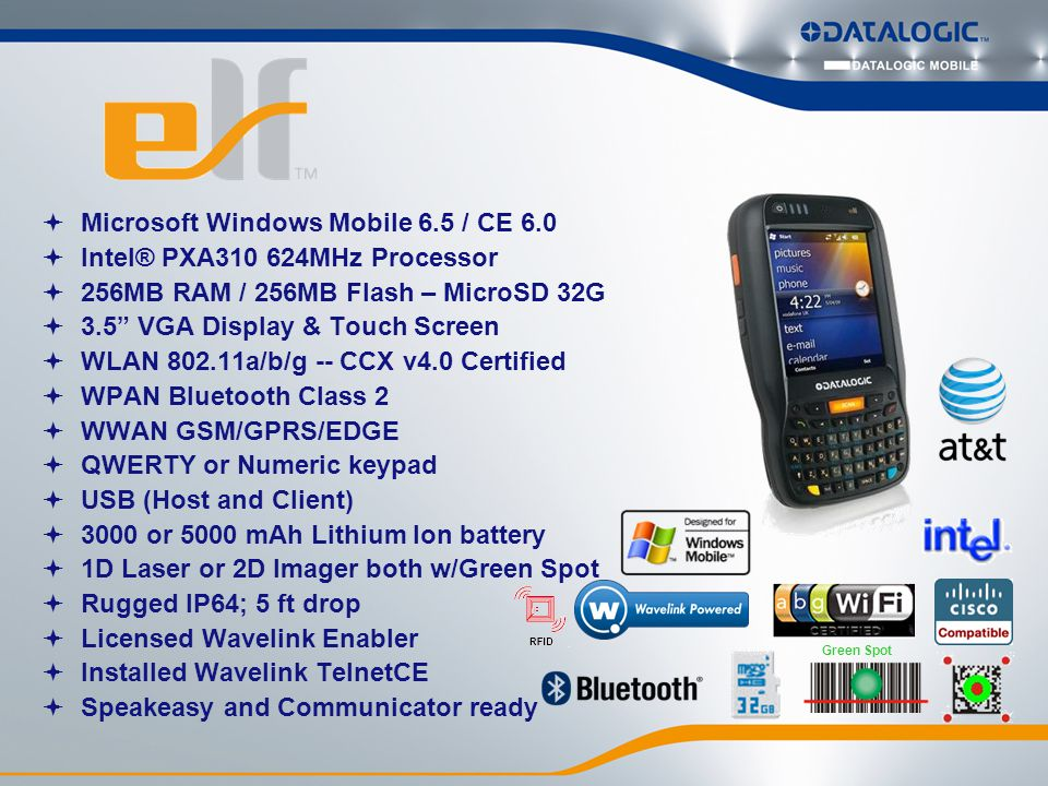  Microsoft Windows Mobile 6.5 / CE 6.0  Intel® PXA310 624MHz Processor  256MB RAM / 256MB Flash – MicroSD 32G  3.5 VGA Display & Touch Screen  WLAN 802.11a/b/g -- CCX v4.0 Certified  WPAN Bluetooth Class 2  WWAN GSM/GPRS/EDGE  QWERTY or Numeric keypad  USB (Host and Client)  3000 or 5000 mAh Lithium Ion battery  1D Laser or 2D Imager both w/Green Spot  Rugged IP64; 5 ft drop  Licensed Wavelink Enabler  Installed Wavelink TelnetCE  Speakeasy and Communicator ready Green Spot