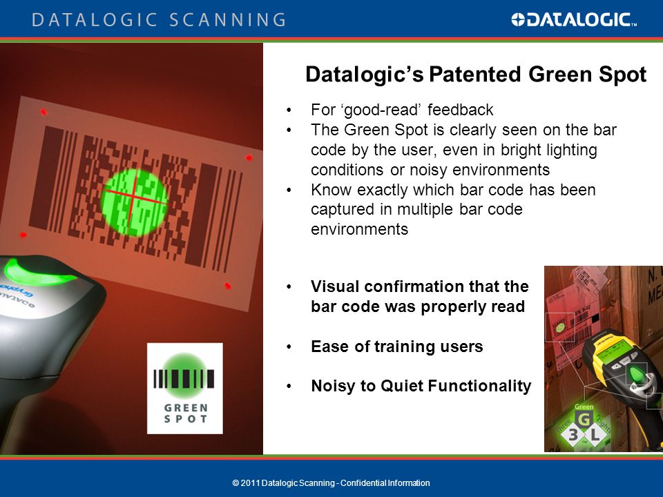© 2011 Datalogic Scanning - Confidential Information For 'good-read' feedback The Green Spot is clearly seen on the bar code by the user, even in bright lighting conditions or noisy environments Know exactly which bar code has been captured in multiple bar code environments Visual confirmation that the bar code was properly read Ease of training users Noisy to Quiet Functionality Datalogic's Patented Green Spot