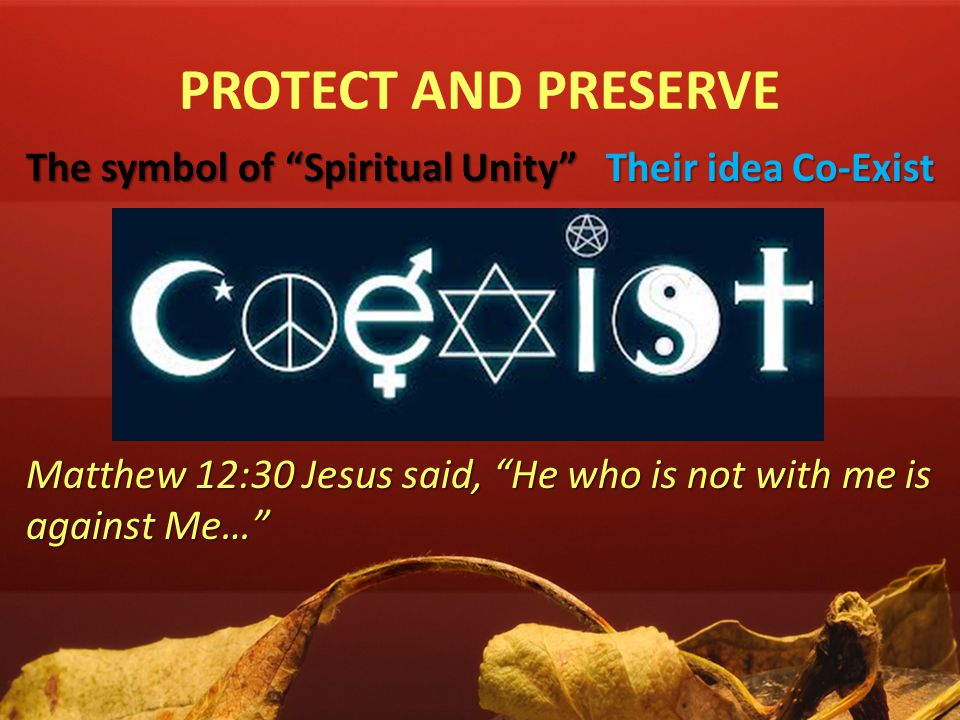 "PROTECT AND PRESERVE The symbol of ""Spiritual Unity"" Their idea Co-Exist Matthew 12:30 Jesus said, ""He who is not with me is against Me…"""
