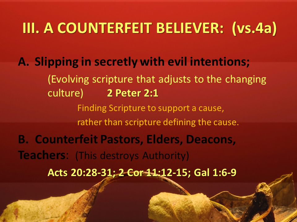 III. A COUNTERFEIT BELIEVER: (vs.4a) A.Slipping in secretly with evil intentions; 2 Peter 2:1 (Evolving scripture that adjusts to the changing culture