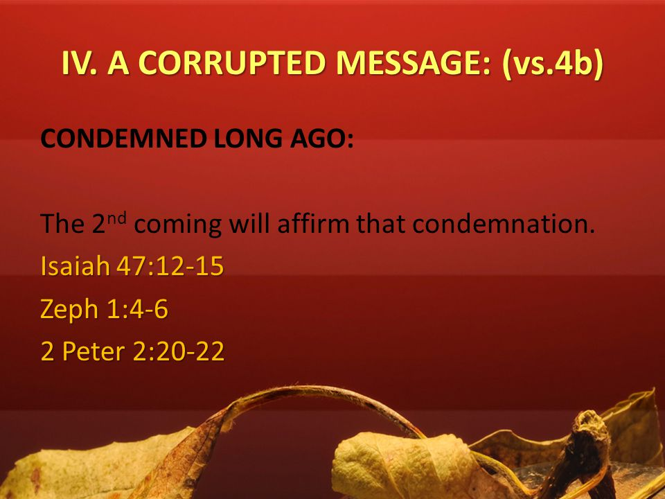IV. A CORRUPTED MESSAGE: (vs.4b) CONDEMNED LONG AGO: The 2 nd coming will affirm that condemnation. Isaiah 47:12-15 Zeph 1:4-6 2 Peter 2:20-22