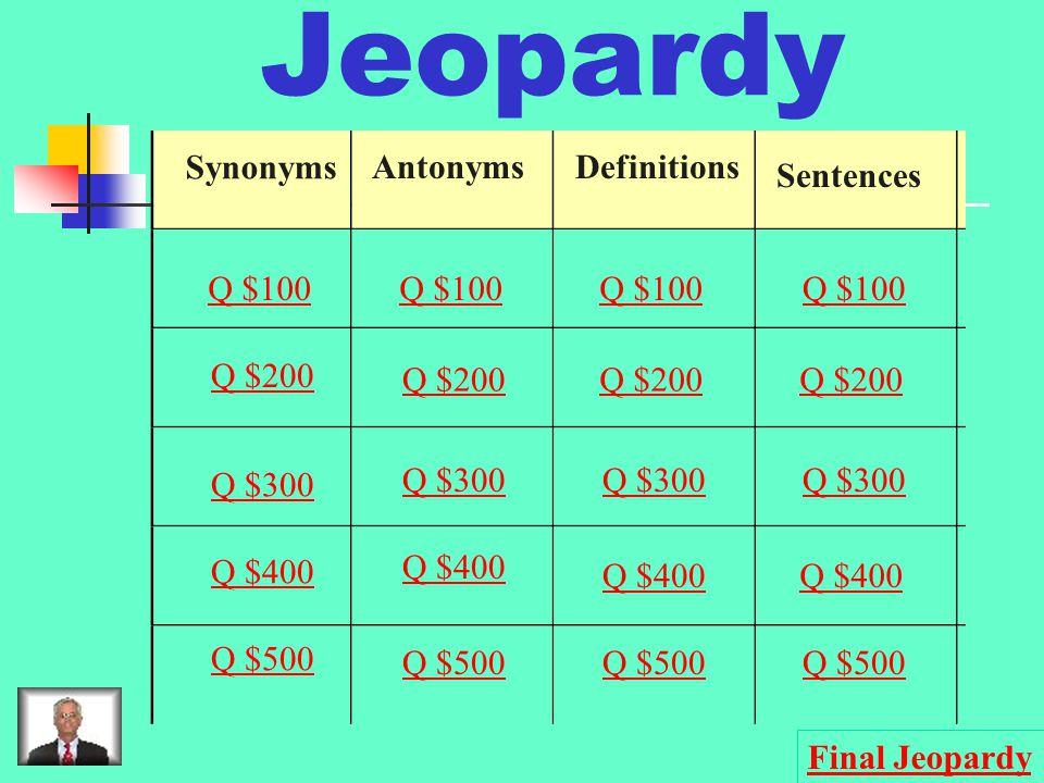 Jeopardy Synonyms AntonymsDefinitions Sentences Q $100 Q $200 Q $300 Q $400 Q $500 Q $100 Q $200 Q $300 Q $400 Q $500 Final Jeopardy