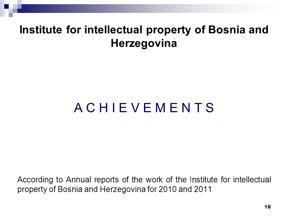 18 Institute for intellectual property of Bosnia and Herzegovina A C H I E V E M E N T S According to Annual reports of the work of the Institute for intellectual property of Bosnia and Herzegovina for 2010 and 2011