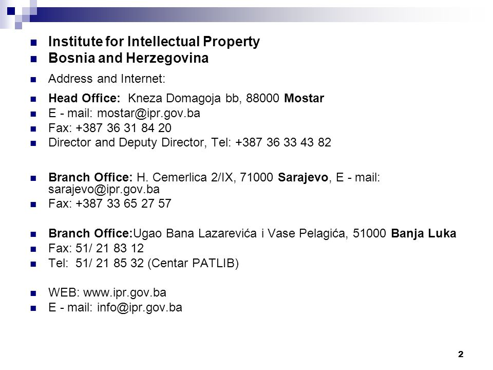2 Institute for Intellectual Property Bosnia and Herzegovina Address and Internet: Head Office: Kneza Domagoja bb, 88000 Mostar E - mail: mostar@ipr.gov.ba Fax: +387 36 31 84 20 Director and Deputy Director, Tel: +387 36 33 43 82 Branch Office: H.