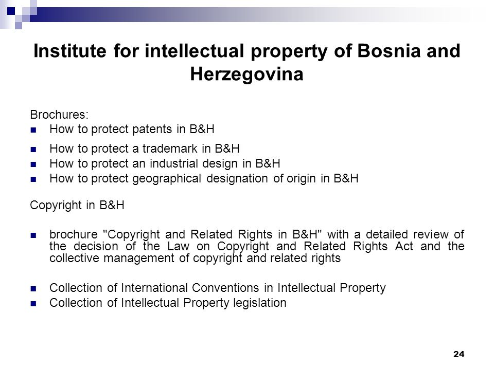 24 Institute for intellectual property of Bosnia and Herzegovina Brochures: How to protect patents in B&H How to protect a trademark in B&H How to protect an industrial design in B&H How to protect geographical designation of origin in B&H Copyright in B&H brochure Copyright and Related Rights in B&H with a detailed review of the decision of the Law on Copyright and Related Rights Act and the collective management of copyright and related rights Collection of International Conventions in Intellectual Property Collection of Intellectual Property legislation