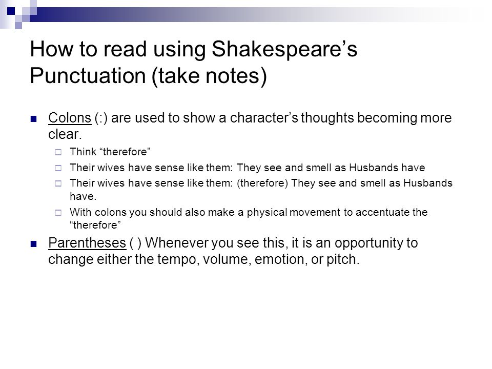 "How to read using Shakespeare's Punctuation (take notes) Colons (:) are used to show a character's thoughts becoming more clear.  Think ""therefore"" "