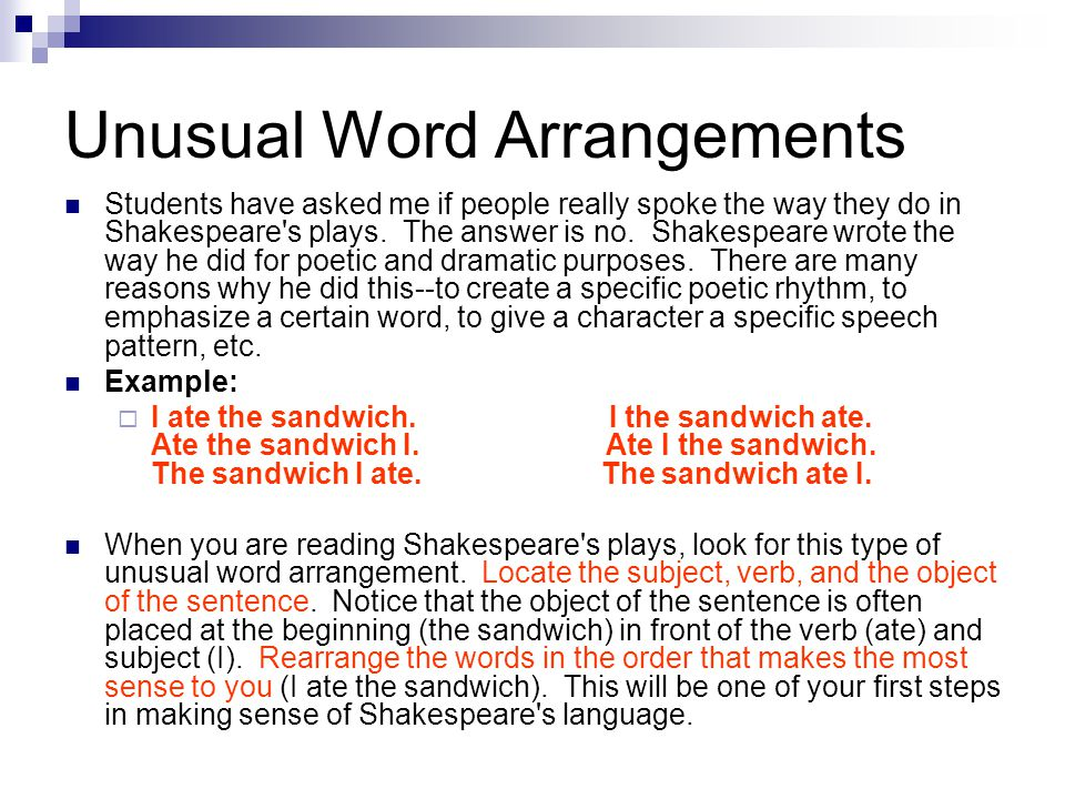 Unusual Word Arrangements Students have asked me if people really spoke the way they do in Shakespeare's plays. The answer is no. Shakespeare wrote th
