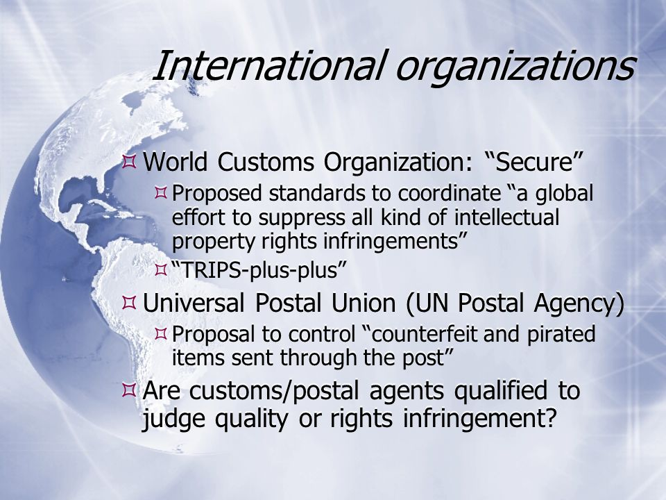 International organizations  World Customs Organization: Secure  Proposed standards to coordinate a global effort to suppress all kind of intellectual property rights infringements  TRIPS-plus-plus  Universal Postal Union (UN Postal Agency)  Proposal to control counterfeit and pirated items sent through the post  Are customs/postal agents qualified to judge quality or rights infringement.