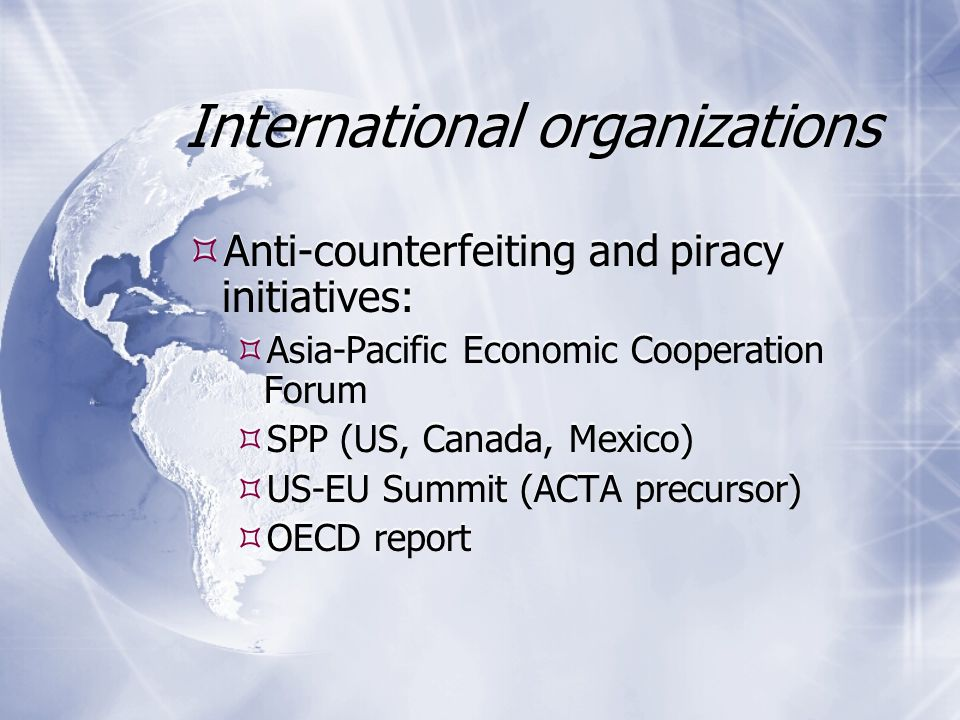 International organizations  Anti-counterfeiting and piracy initiatives:  Asia-Pacific Economic Cooperation Forum  SPP (US, Canada, Mexico)  US-EU Summit (ACTA precursor)  OECD report  Anti-counterfeiting and piracy initiatives:  Asia-Pacific Economic Cooperation Forum  SPP (US, Canada, Mexico)  US-EU Summit (ACTA precursor)  OECD report