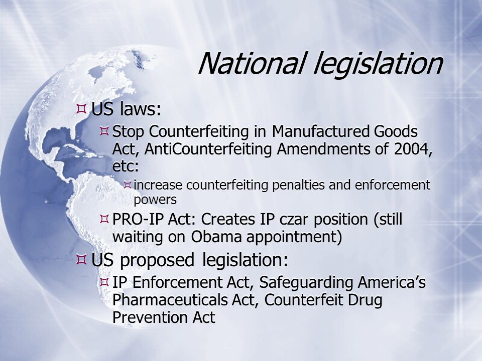 National legislation  US laws:  Stop Counterfeiting in Manufactured Goods Act, AntiCounterfeiting Amendments of 2004, etc:  increase counterfeiting penalties and enforcement powers  PRO-IP Act: Creates IP czar position (still waiting on Obama appointment)  US proposed legislation:  IP Enforcement Act, Safeguarding America's Pharmaceuticals Act, Counterfeit Drug Prevention Act  US laws:  Stop Counterfeiting in Manufactured Goods Act, AntiCounterfeiting Amendments of 2004, etc:  increase counterfeiting penalties and enforcement powers  PRO-IP Act: Creates IP czar position (still waiting on Obama appointment)  US proposed legislation:  IP Enforcement Act, Safeguarding America's Pharmaceuticals Act, Counterfeit Drug Prevention Act