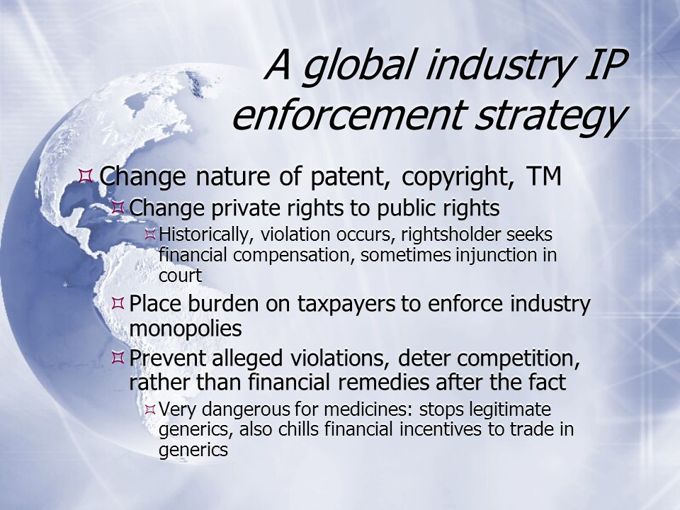 A global industry IP enforcement strategy  Change nature of patent, copyright, TM  Change private rights to public rights  Historically, violation occurs, rightsholder seeks financial compensation, sometimes injunction in court  Place burden on taxpayers to enforce industry monopolies  Prevent alleged violations, deter competition, rather than financial remedies after the fact  Very dangerous for medicines: stops legitimate generics, also chills financial incentives to trade in generics  Change nature of patent, copyright, TM  Change private rights to public rights  Historically, violation occurs, rightsholder seeks financial compensation, sometimes injunction in court  Place burden on taxpayers to enforce industry monopolies  Prevent alleged violations, deter competition, rather than financial remedies after the fact  Very dangerous for medicines: stops legitimate generics, also chills financial incentives to trade in generics