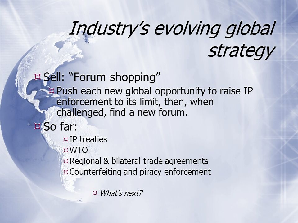 Industry's evolving global strategy  Sell: Forum shopping  Push each new global opportunity to raise IP enforcement to its limit, then, when challenged, find a new forum.