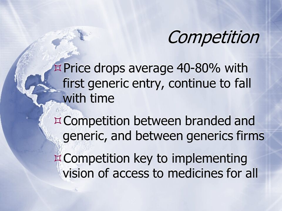 Competition  Price drops average 40-80% with first generic entry, continue to fall with time  Competition between branded and generic, and between generics firms  Competition key to implementing vision of access to medicines for all  Price drops average 40-80% with first generic entry, continue to fall with time  Competition between branded and generic, and between generics firms  Competition key to implementing vision of access to medicines for all