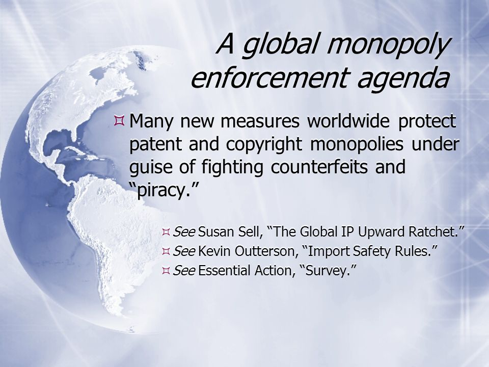 A global monopoly enforcement agenda  Many new measures worldwide protect patent and copyright monopolies under guise of fighting counterfeits and piracy.  See Susan Sell, The Global IP Upward Ratchet.  See Kevin Outterson, Import Safety Rules.  See Essential Action, Survey.  Many new measures worldwide protect patent and copyright monopolies under guise of fighting counterfeits and piracy.  See Susan Sell, The Global IP Upward Ratchet.  See Kevin Outterson, Import Safety Rules.  See Essential Action, Survey.