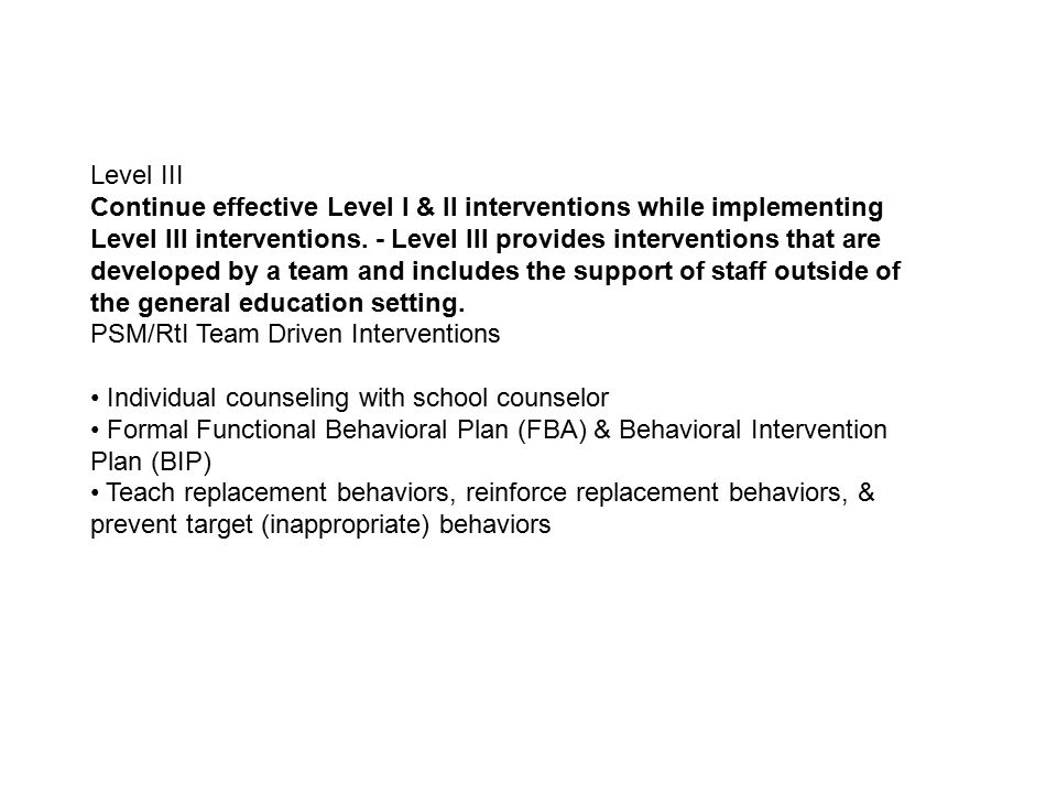 Teaching Replacement Behaviors BIP targets specific skillsBIP targets specific skills –Skills may include communication alternatives that provide an immediate mechanism for the person to meet their needs –Other skills that improve overall functioning such as independent living, social skills, leisure/recreation, tolerance All skills should be taught and approximations of new behavior rewarded while target behavior is correctedAll skills should be taught and approximations of new behavior rewarded while target behavior is corrected