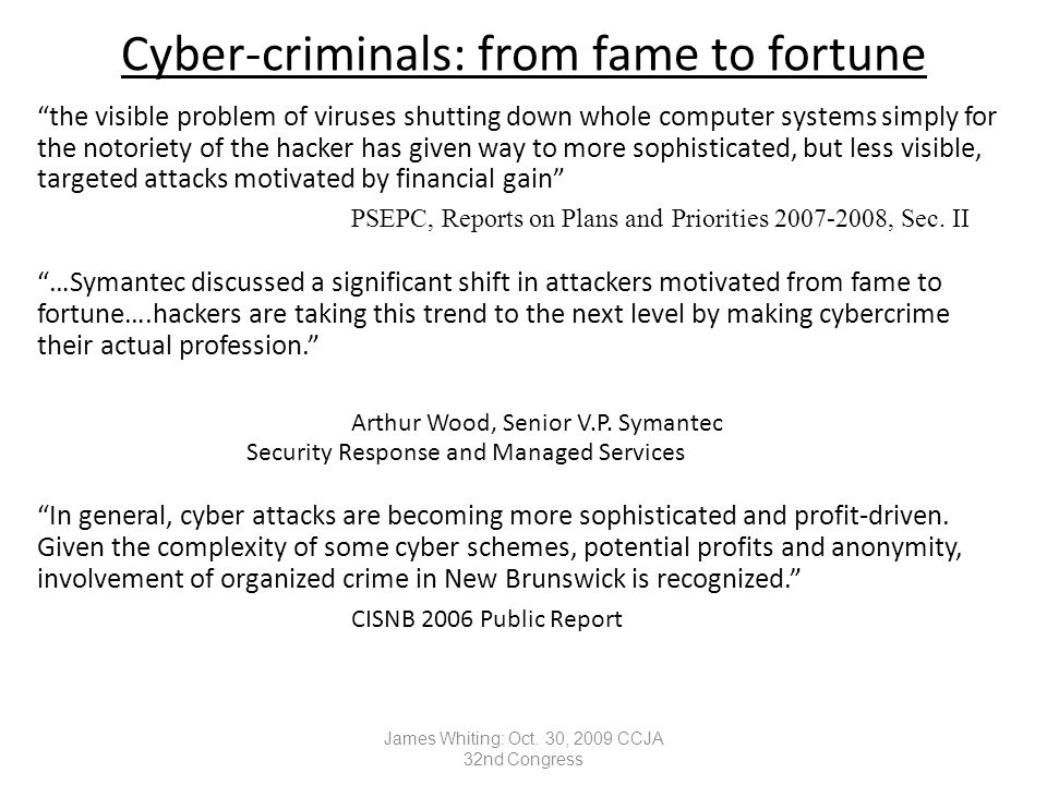 Cyber-criminals: from fame to fortune the visible problem of viruses shutting down whole computer systems simply for the notoriety of the hacker has given way to more sophisticated, but less visible, targeted attacks motivated by financial gain PSEPC, Reports on Plans and Priorities 2007-2008, Sec.