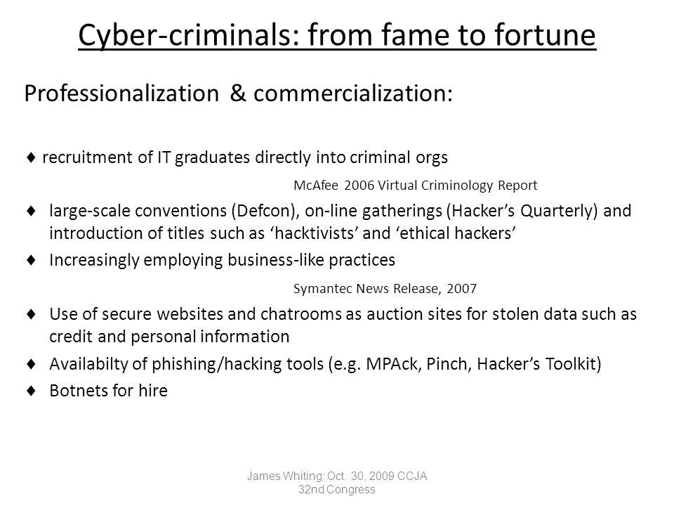 Cyber-criminals: from fame to fortune Professionalization & commercialization:  recruitment of IT graduates directly into criminal orgs McAfee 2006 Virtual Criminology Report  large-scale conventions (Defcon), on-line gatherings (Hacker's Quarterly) and introduction of titles such as 'hacktivists' and 'ethical hackers'  Increasingly employing business-like practices Symantec News Release, 2007  Use of secure websites and chatrooms as auction sites for stolen data such as credit and personal information  Availabilty of phishing/hacking tools (e.g.