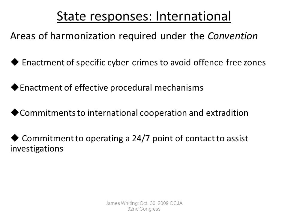 State responses: International Areas of harmonization required under the Convention  Enactment of specific cyber-crimes to avoid offence-free zones uEnactment of effective procedural mechanisms uCommitments to international cooperation and extradition  Commitment to operating a 24/7 point of contact to assist investigations James Whiting: Oct.