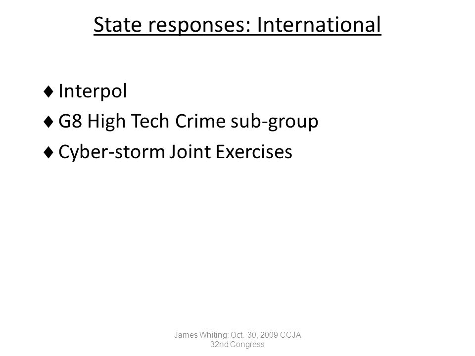 State responses: International  Interpol  G8 High Tech Crime sub-group  Cyber-storm Joint Exercises James Whiting: Oct.