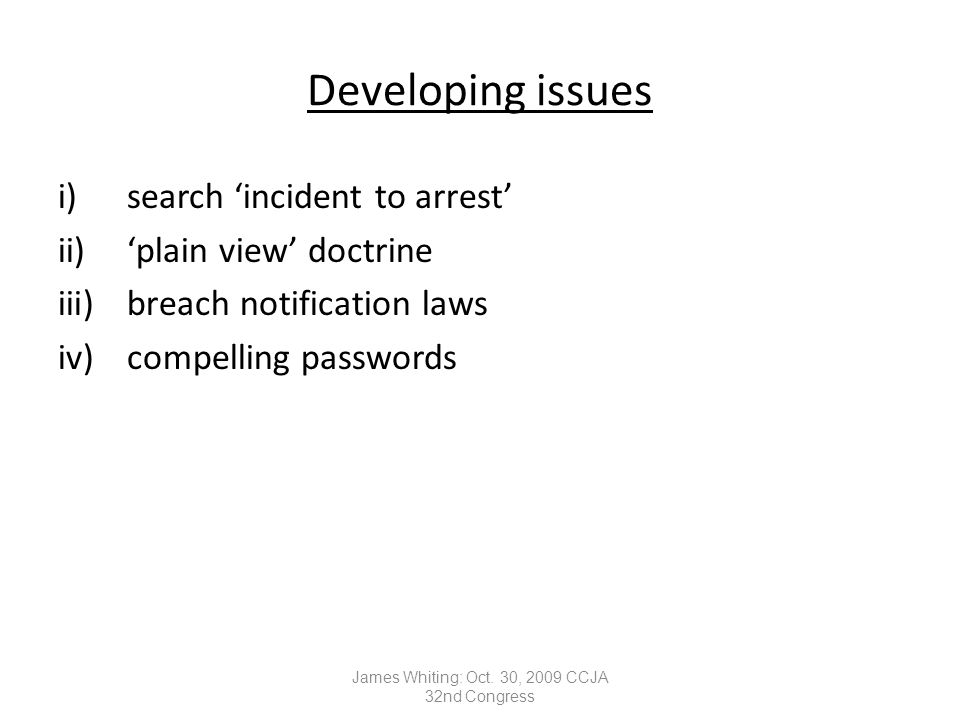 Developing issues i)search 'incident to arrest' ii)'plain view' doctrine iii)breach notification laws iv)compelling passwords James Whiting: Oct.