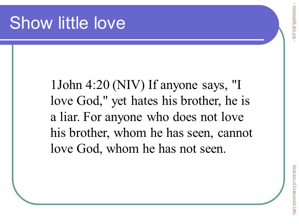 Show little love 1John 4:20 (NIV) If anyone says, I love God, yet hates his brother, he is a liar.
