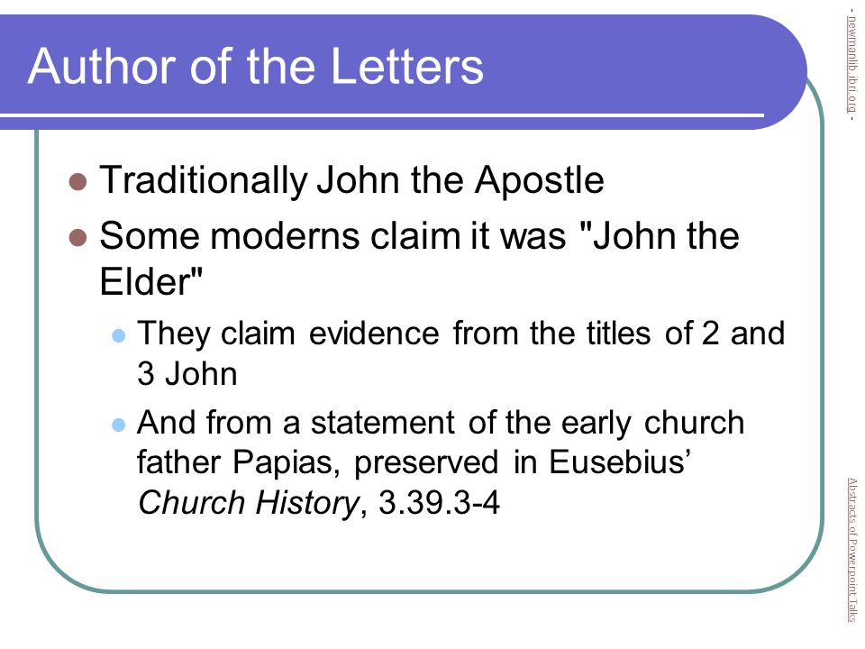 Author of the Letters Traditionally John the Apostle Some moderns claim it was John the Elder They claim evidence from the titles of 2 and 3 John And from a statement of the early church father Papias, preserved in Eusebius' Church History, 3.39.3-4 Abstracts of Powerpoint Talks - newmanlib.ibri.org -newmanlib.ibri.org