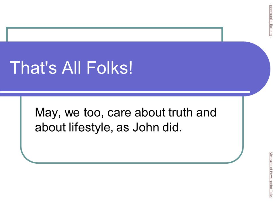 That s All Folks. May, we too, care about truth and about lifestyle, as John did.