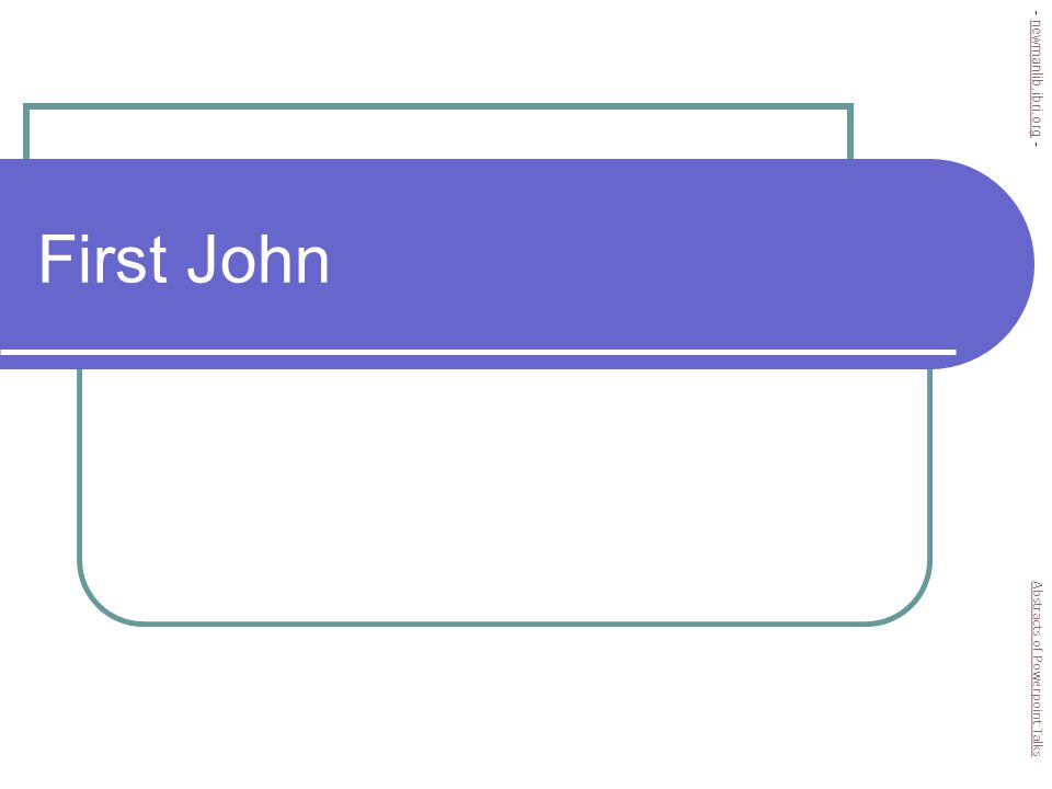 Genre of 1 John Does not follow letter format Sender, recipient, greeting, closing Looks more like a … Tract, discourse Sermon Abstracts of Powerpoint Talks - newmanlib.ibri.org -newmanlib.ibri.org