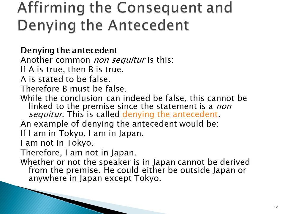 Denying the antecedent Another common non sequitur is this: If A is true, then B is true. A is stated to be false. Therefore B must be false. While th