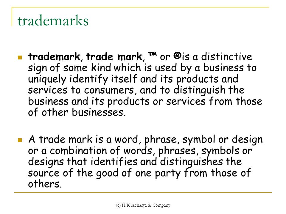(c) H K Acharya & Company trademarks trademark, trade mark, ™ or ®is a distinctive sign of some kind which is used by a business to uniquely identify itself and its products and services to consumers, and to distinguish the business and its products or services from those of other businesses.