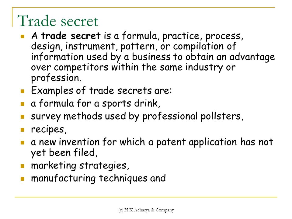 (c) H K Acharya & Company Trade secret A trade secret is a formula, practice, process, design, instrument, pattern, or compilation of information used by a business to obtain an advantage over competitors within the same industry or profession.