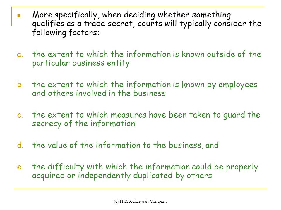 (c) H K Acharya & Company More specifically, when deciding whether something qualifies as a trade secret, courts will typically consider the following factors: a.the extent to which the information is known outside of the particular business entity b.the extent to which the information is known by employees and others involved in the business c.the extent to which measures have been taken to guard the secrecy of the information d.the value of the information to the business, and e.the difficulty with which the information could be properly acquired or independently duplicated by others