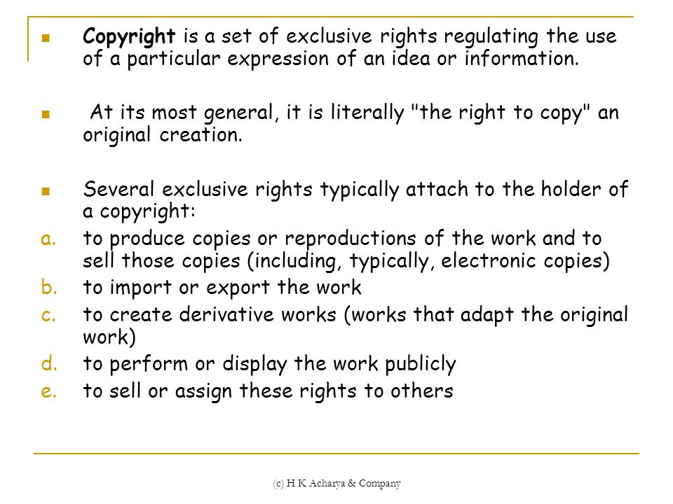 (c) H K Acharya & Company Copyright is a set of exclusive rights regulating the use of a particular expression of an idea or information.