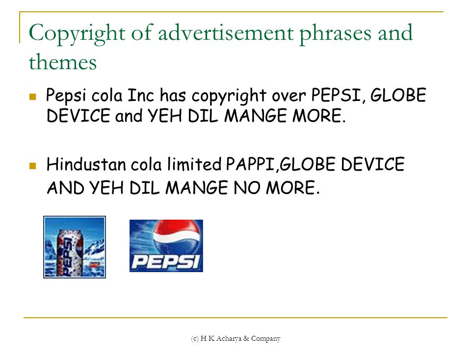 (c) H K Acharya & Company Copyright of advertisement phrases and themes Pepsi cola Inc has copyright over PEPSI, GLOBE DEVICE and YEH DIL MANGE MORE.